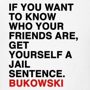 IF YOU WANT TO KNOW WHO YOUR FRIENDS ARE, GET YOURSELF A JAIL SENTENCE bukowski Tanks - Men's T-Shirt