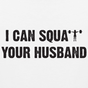 I CAN SQUAT YOUR HUSBAND Women's T-Shirts - Men's Premium Tank