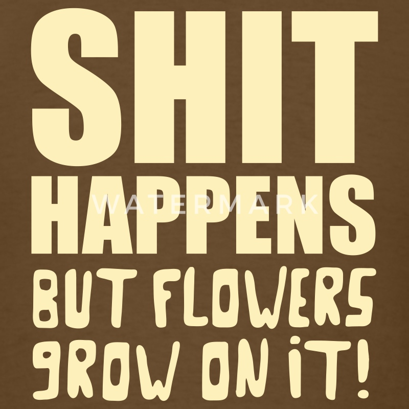 Shit happens but flowers grow on it! v2 T-Shirts - Men's T-Shirt