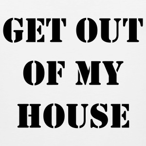 Get out of my house.  T-Shirts - Men's Premium Tank