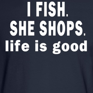I FISH. SHE SHOPS. LIFE IS GOOD  - Men's Long Sleeve T-Shirt