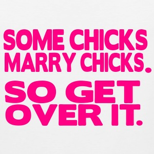 SOME CHICKS MARRY CHICKS. SO GET OVER IT. Women's T-Shirts - Men's Premium Tank