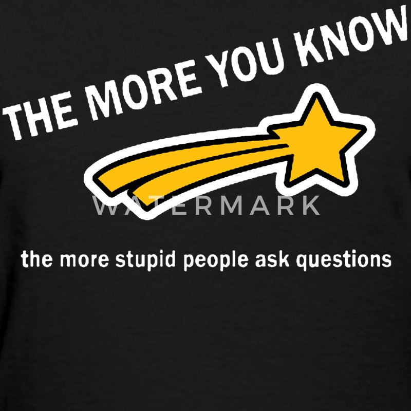 The more you know, the more stupid people ask questions Women's T-Shirts - Women's T-Shirt