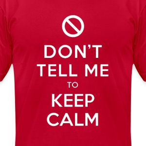 Don't Tell Me To Keep Calm Hoodie - Men's T-Shirt by American Apparel