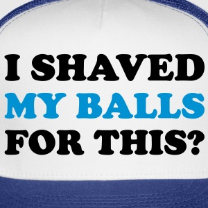 I shaved my balls for this? - Trucker Cap