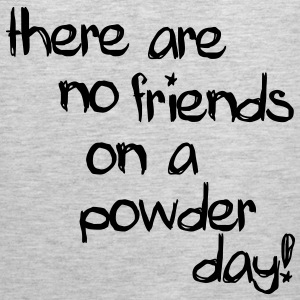 there are no friends on a powder day! T-Shirts - Men's Premium Tank