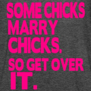 SOME CHICKS MARRY CHICKS. SO GET OVER IT. - Women's Flowy Tank Top by Bella