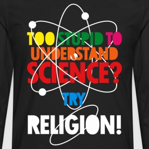 Too Stupid To Understand Science? Try Religion T-Shirts - Men's Premium Long Sleeve T-Shirt