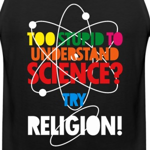 Too Stupid To Understand Science? Try Religion T-Shirts - Men's Premium Tank