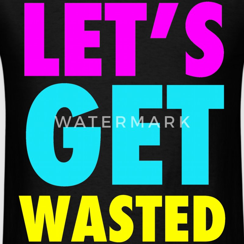 Let's Get Wasted T-Shirts - Men's T-Shirt