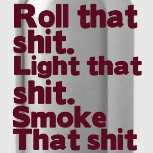 ROLL THAT SHIT. LIGHT THAT SHIT. SMOKE THAT SHIT T-Shirts - Water Bottle