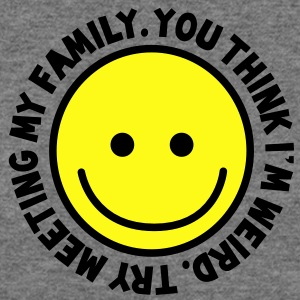 YOU THINK I'm WEIRD - try meeting my family with yellow smiley happy! T-Shirts - Women's Wideneck Sweatshirt