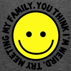 YOU THINK I'm WEIRD - try meeting my family with yellow smiley happy! T-Shirts - Women's Flowy Tank Top by Bella