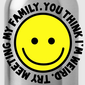 YOU THINK I'm WEIRD - try meeting my family with yellow smiley happy! T-Shirts - Water Bottle