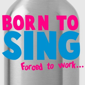 Born to SING- forced to work T-Shirts - Water Bottle