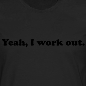 Yeah, I work out. - Men's Premium Long Sleeve T-Shirt