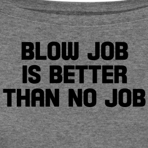 blow job is better than no job T-Shirts - Women's Wideneck Sweatshirt