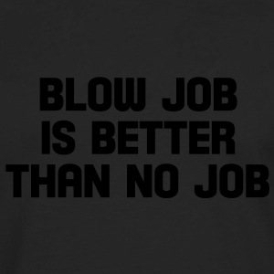blow job is better than no job T-Shirts - Men's Premium Long Sleeve T-Shirt