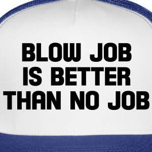 blow job is better than no job Buttons - Trucker Cap