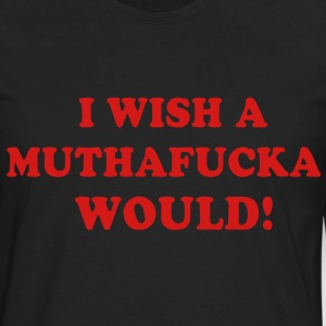 I WISH A MUTHAFUCKA WOULD! - Men's Premium Long Sleeve T-Shirt