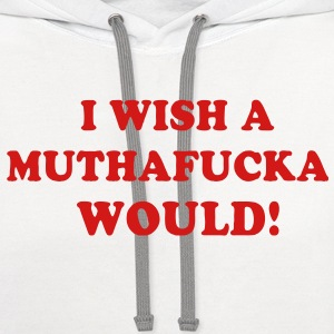 I WISH A MUTHAFUCKA WOULD! - Contrast Hoodie