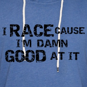 I Race Cause I'm Damn Good At It - Unisex Lightweight Terry Hoodie