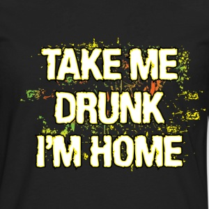 Take ME Drunk I'm Home - Men's Premium Long Sleeve T-Shirt
