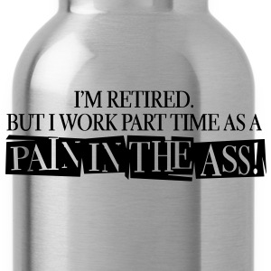 I'm Retired But i work part time as a pain in the ass - Water Bottle