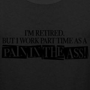 I'm Retired But i work part time as a pain in the ass - Men's Premium Tank