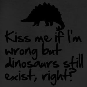 Kiss me if I'm wrong but dinosaurs still exist T-Shirts - Leggings