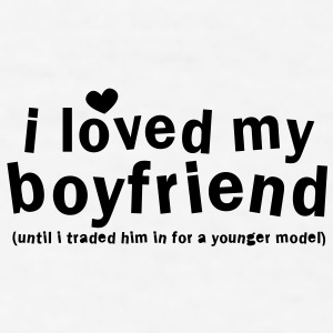 I LOVED MY BOYFRIEND until i traded him in for a younger model New Apparel - Men's T-Shirt