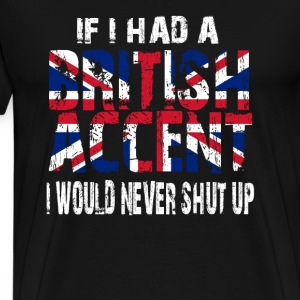 IF I HAD A BRITISH ACCENT I WOULD NEVER SHUT UP Hoodies - Men's Premium T-Shirt