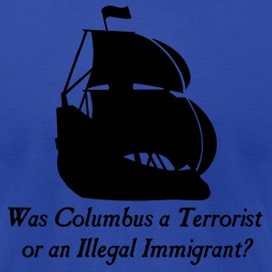 Brown Was columbus a Terrorist or an Illegal Immigrant? Women - Men's T-Shirt by American Apparel
