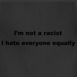 Black I'm not a racist, I hate everyone equally T-Shirts - Adjustable Apron