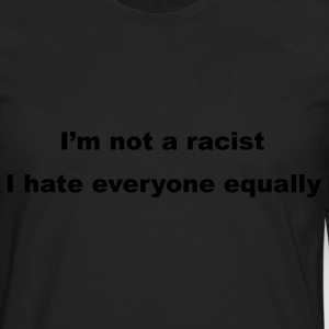 Black I'm not a racist, I hate everyone equally T-Shirts - Men's Premium Long Sleeve T-Shirt