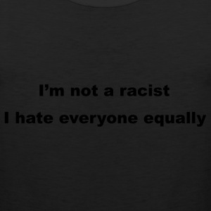 Black I'm not a racist, I hate everyone equally T-Shirts - Men's Premium Tank