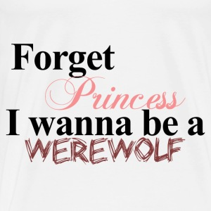 Forget Princess I wanna be a WEREWOLF Twilight Hoodie - Men's Premium T-Shirt