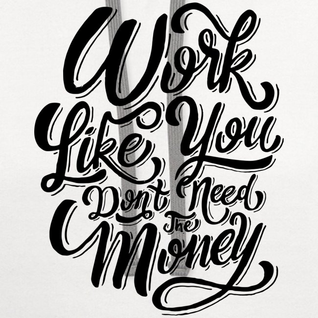 work like you don t need the money