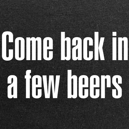 Come back in a few beers