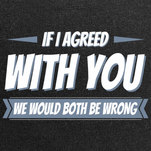 If i agreed with you, we would both be wrong