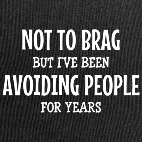 Not to brag, but I've been avoiding people ...