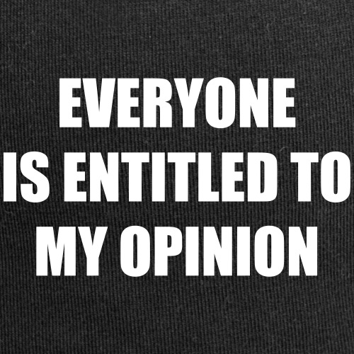 Everyone is entitled to my opinion