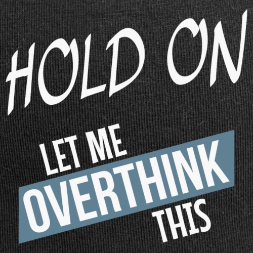 Hold on - Let me overthink this