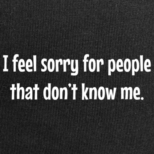 I feel sorry for people that dont know me