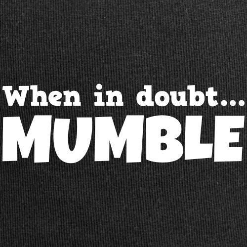 When in doubt mumble