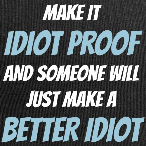 Make it idiot proof and someone will just make ...