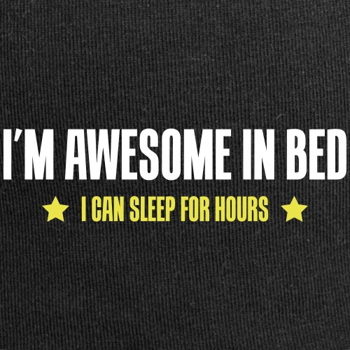 I'm awesome in bed - I can sleep for hours