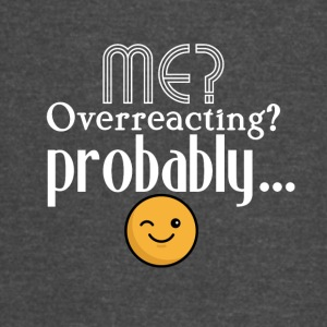 Me, overreacting? Probably... - Vintage Sport T-Shirt