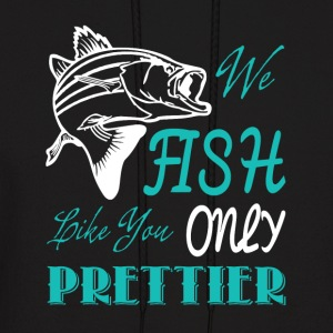 We Fish Like You Only Prettier T Shirt - Men's Hoodie