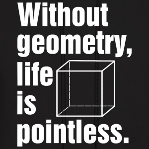 Without geometry life is pointless T Shirt - Men's Hoodie